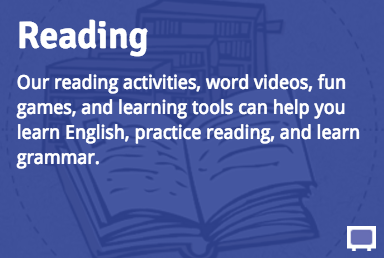 Reading: Our reading activities, word videos, fun games, and learning tools can help you learn English, practice reading, and learn grammar.