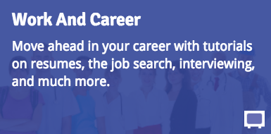 Work and Career: Move ahead in your career with tutorials on resumes, the job search, interviewing, and much more.