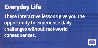 Everyday Life: These interactive lessons give you the opportunity to experience daily challenges without real-world consequences.