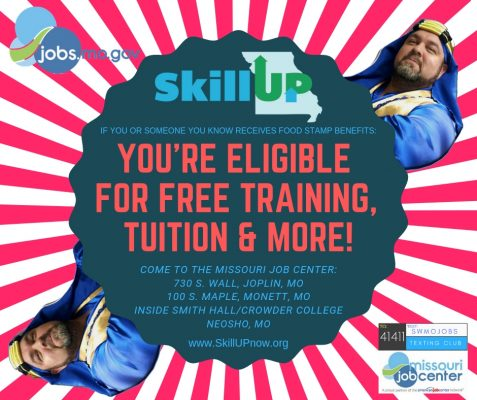 Flyer for Skill Up. If you or someone you know receives food stamp benefits, you are eligible for free training, tuition and more! Come to the Missouri Job Center on 730 South Wall, Joplin, Missouri or 100 South Maple, Monett, Missouri or inside Smith Hall at Crowder College in Neosho, Missouri