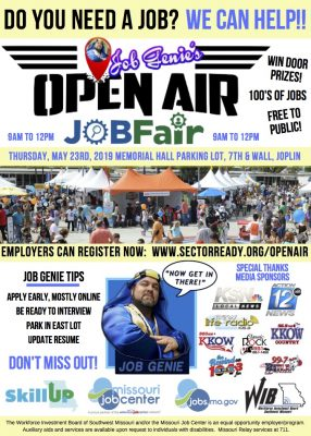 Flier: Job Genie's Open Air Job Fair. Do you need a job? We can help!! Thursday, May 23, 2019, Memorial Hall Parking Lot, 7th and Wall, Joplin. From 9am to 12pm. Win door prizes! Hundreds of jobs! Free to the public! Employers can register now: www.sectorready.org/openair. Job Genie tips: Apply early, mostly online. Be ready to interview. Park in east lot. Update resume. Don't miss out! Sponsored by: Skill Up, Missouri Job Center, jobs.mo.gov, Workforce Investment Board. The Workforce Investment Board of Southwest Missouri and/or the Missouri Job Center is an equal opportunity employer/program. Auxiliary aids and services are available upon request to individuals with disabilities. Missouri Relay services at 711.